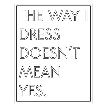 The Way I Dress Doesn't Mean Yes by amandamedeiros