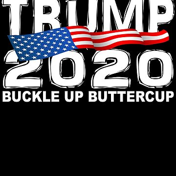 TRUMP 2020 Buckle Up Buttercup by galleryOne