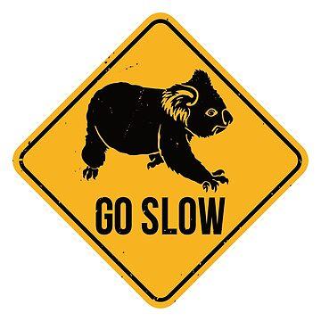 Go Slow Koala Bear! - Koalas Warning Road Sign by IncognitoMode