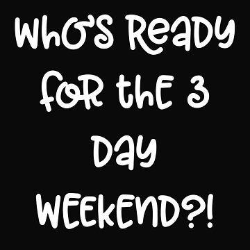 Who's Ready For The 3 Day Weekend by 64thMixUp