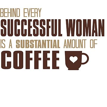 Behind Every Successful Woman Is Coffee by Andrewkgolf