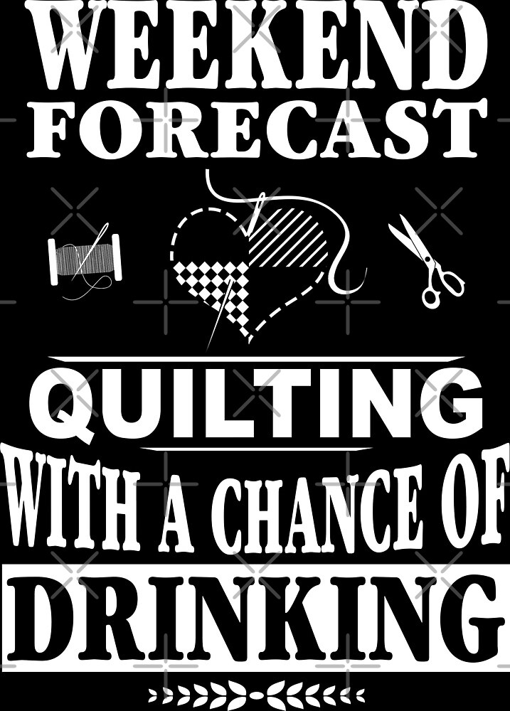 Weekend Forecast: Quilting With A Chance Of Drinking by wantneedlove