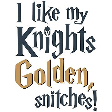 I like my Knights Golden, snitches! by kristimckay