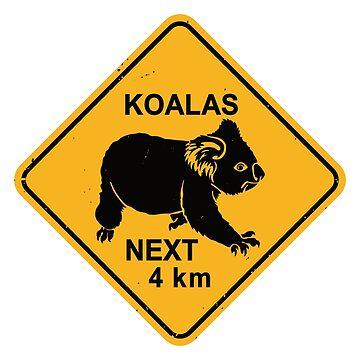 Koalas Next 4 km - Koala Bear Warning Road Sign by IncognitoMode