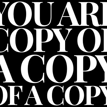 You Are Copy Of A Copy by Under-TheTable