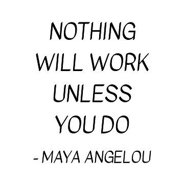 MAYA ANGELOU QUOTE - NOTHING WILL WORK UNLESS YOU DO by IdeasForArtists