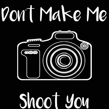 Photographer Don't Make Me Shoot You by stacyanne324