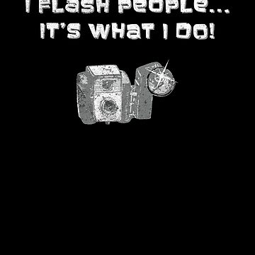I Flash People Its What I Do Funny Photographer by zot717