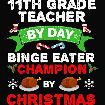 11th Grade Teacher by day Binge Eater by Christmas Xmas by losttribe