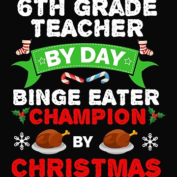 6th Grade Teacher by day Binge Eater by Christmas Xmas by losttribe