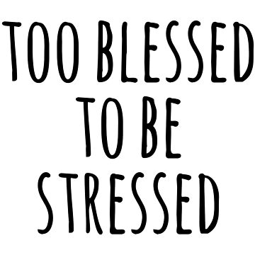 TOO BLESSED TO BE STRESSED by limitlezz