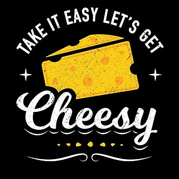 Cheese Lover Gift - Take it Easy Let's Get Cheesy by propellerhead
