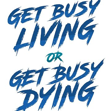 Get Busy Living or Get Busy Dying by VanHand