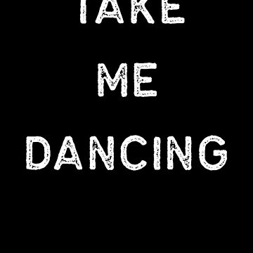 Dancing Shirt Take Me Dancing White Tap Ballet Cute Gift Hip Hop by threadsmonkey