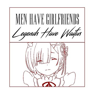 Legends Have Waifus  by MushJDM