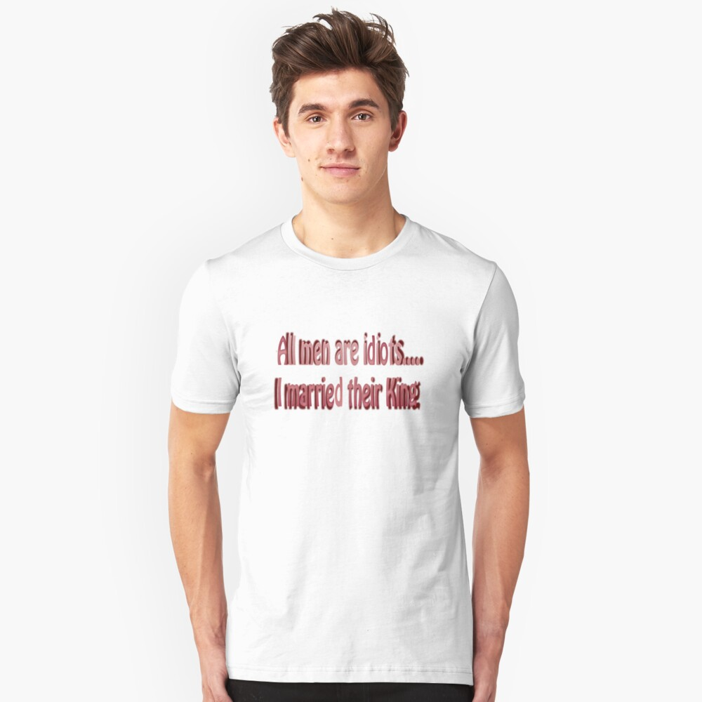 All men are idiots….I married their king. Unisex T-Shirt Front
