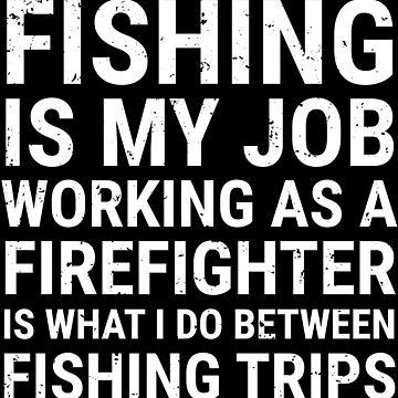 Fishing Is My Job Firefighter Fisherman T-shirt by zcecmza