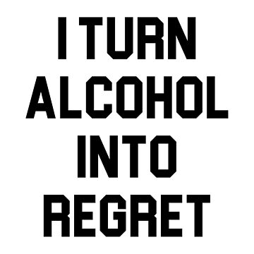 Turn Alcohol Into Regret by DJBALOGH