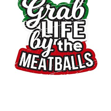 Grab Life By The Meatballs by dmanalili