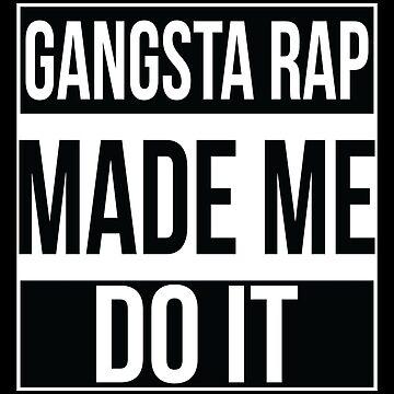 Gangsta Rap Made Me Do It by mBshirts
