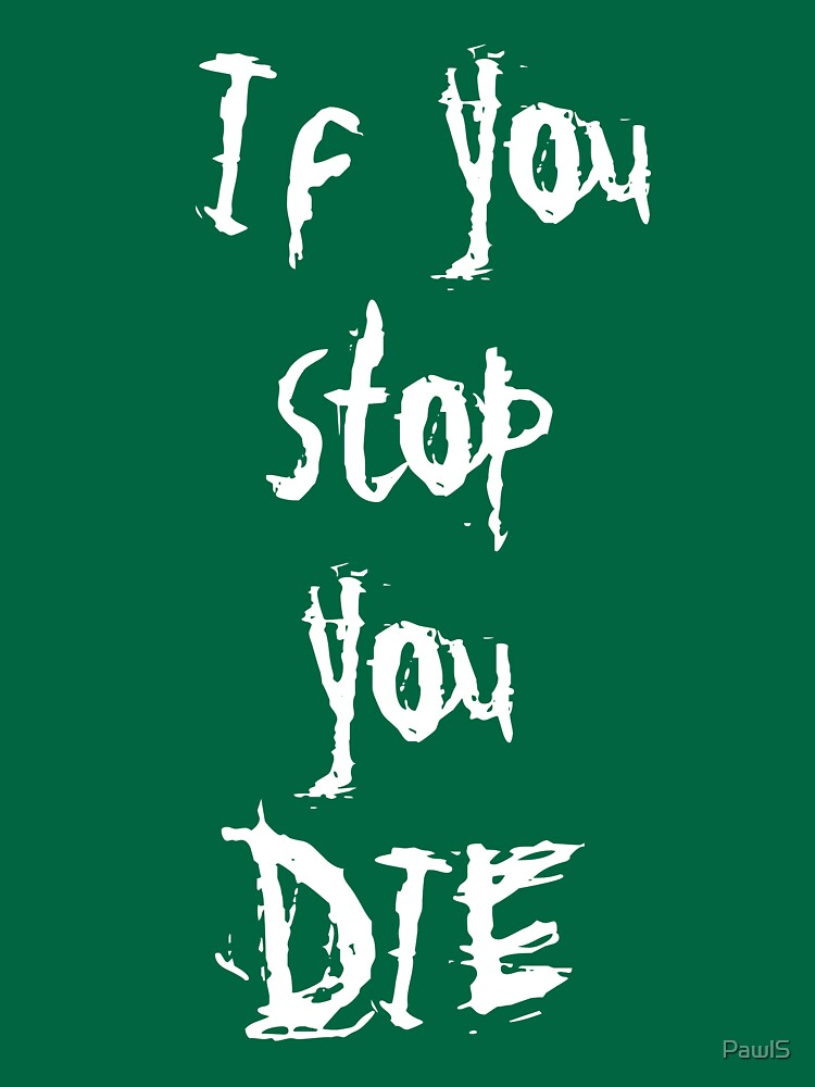 if you stop you die by PawlS