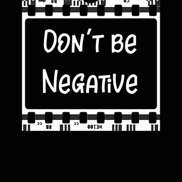 Photographer Don't Be Negative Photography Gift by stacyanne324