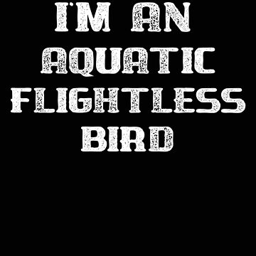 Penguin I'm An Aquatic Flightless Bird Funny Bird Shirt by stacyanne324