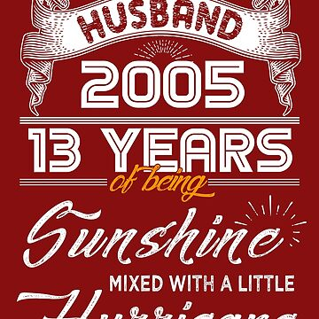 Husband Since 2005 - 13 Years of Being Sunshine Mixed With A Little Hurricane by daviduy