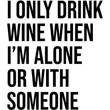 I ONLY DRINK WINE WHEN I'M ALONE OR WITH SOMEONE by limitlezz