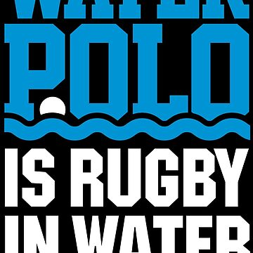 Water polo is rugby in water - water polo swimming funny waterpolo sport saying by LaundryFactory