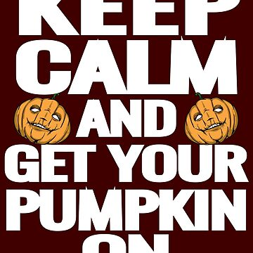 Keep Calm and Get Your Pumpkin ON by iwaygifts