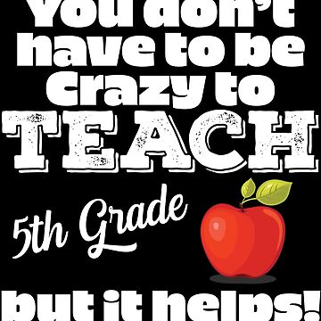 5th Grade Teacher Funny Design - You Dont Have To Be Crazy To Teach 5th Grade But It Helps by kudostees