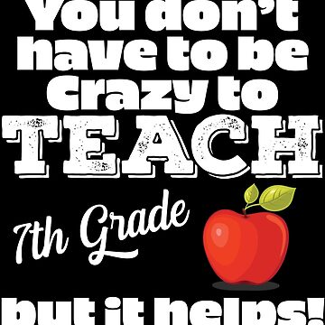 7th Grade Teacher Funny Design - You Dont Have To Be Crazy To Teach 7th Grade But It Helps by kudostees