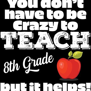8th Grade Teacher Funny Design - You Dont Have To Be Crazy To Teach 8th Grade But It Helps by kudostees