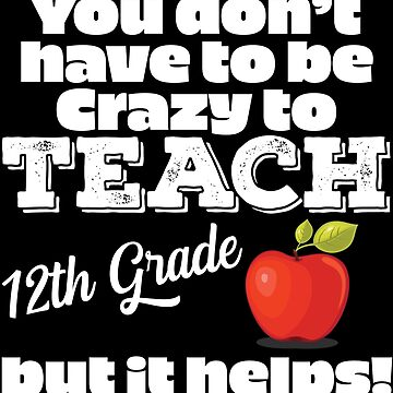 12th Grade Teacher Funny Design - You Dont Have To Be Crazy To Teach 12th Grade But It Helps by kudostees