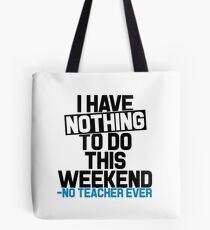 I have Nothing to do this Weekend- No Teacher Ever Tote Bag
