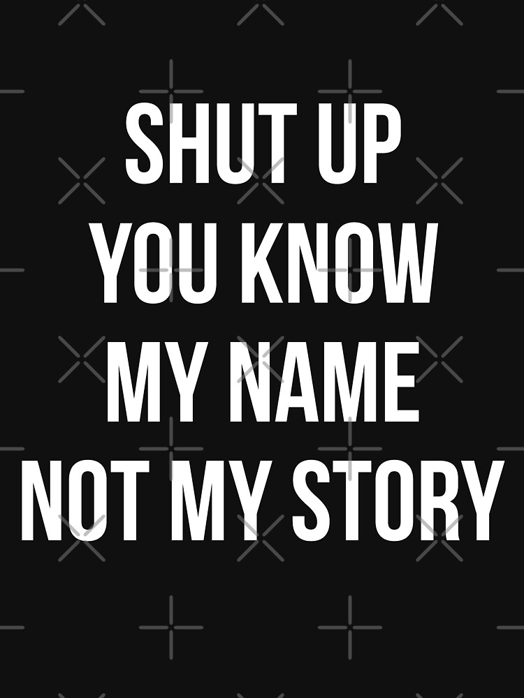 Never Judge Quotes T Shirt Shut Up You Know My Name Not My Story T