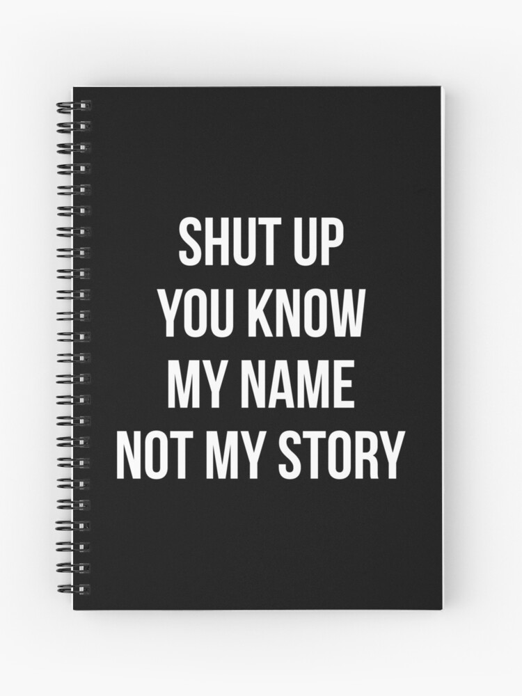 Never Judge Quotes T-Shirt: Shut Up You Know My Name Not My Story | Spiral  Notebook