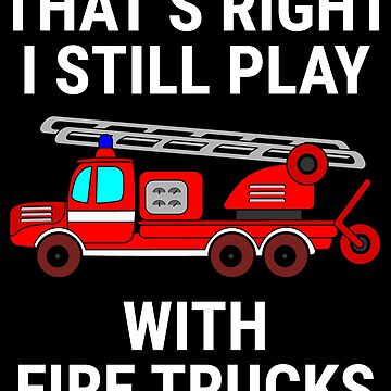 That's Right Funny Fire Trucks Firefighter T-shirt by zcecmza