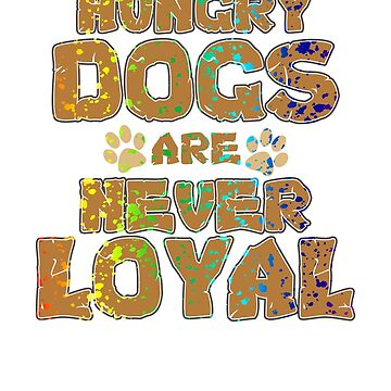 Funny Dog Lover Hungry Dogs are Never Loyal by KanigMarketplac
