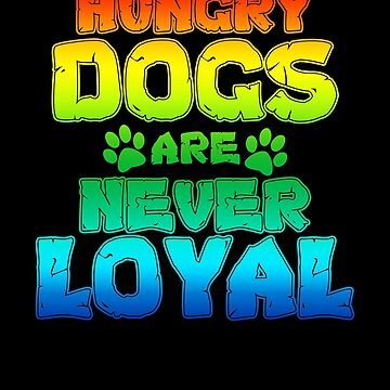 Hungry Dogs Are Never Loyal Dig Lover by KanigMarketplac