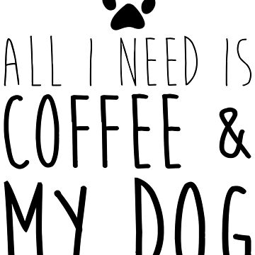 All I Need Is Coffee And My Dog by kamrankhan