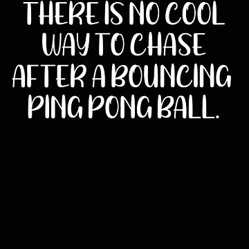 Ping Pong There is No Cool Way to Chase After a Bouncing Ping Pong Ball by stacyanne324