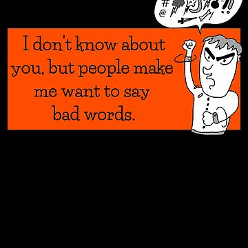 People Make Me Want To Say Bad Words by DogBoo