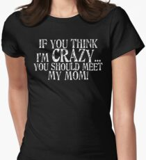 If you think I'm crazy...you should meet my mom! T-Shirt