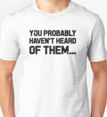 You Probably Haven't Heard Of Them Unisex T-Shirt
