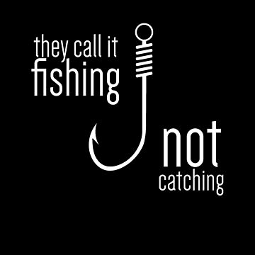 They Call It Fishing Not Catching by overstyle