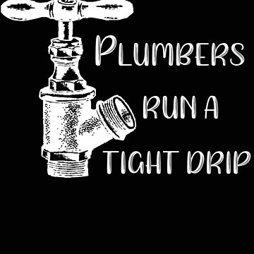 Plumber Plumbers Run a Tight Drip by stacyanne324