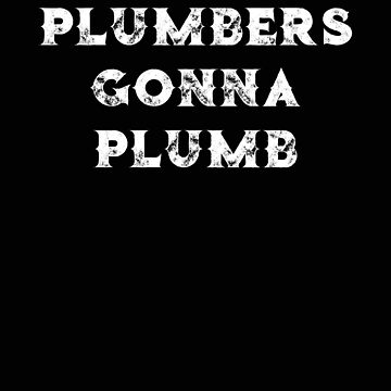 Plumber Plumbers Gonna Plumb by stacyanne324