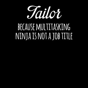 Tailor Because Multitasking Ninja Is Not A Job Title Funny by with-care